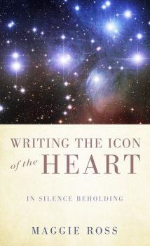Writing the Icon of the Heart, Maggie Ross