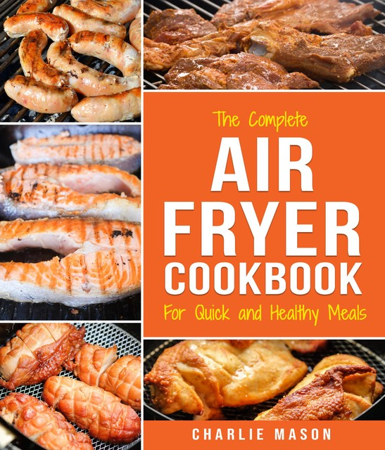Air fryer cookbook: For Quick and Healthy Meals, Charlie Mason