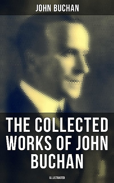 The Collected Works of John Buchan (Illustrated), John Buchan