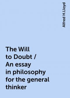 The Will to Doubt / An essay in philosophy for the general thinker, Alfred H.Lloyd