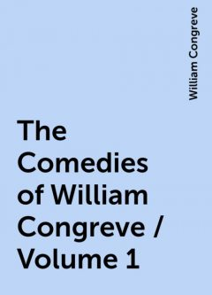 The Comedies of William Congreve / Volume 1, William Congreve