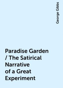 Paradise Garden / The Satirical Narrative of a Great Experiment, George Gibbs