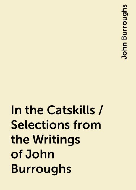 In the Catskills / Selections from the Writings of John Burroughs, John Burroughs