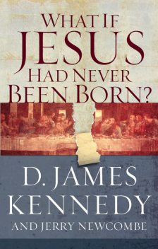 What if Jesus Had Never Been Born?, D. James Kennedy