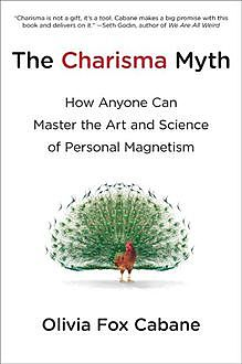 The Charisma Myth: How Anyone Can Master the Art and Science of Personal Magnetism, Olivia Fox Cabane
