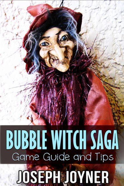 Bubble Witch Saga Game Guide and Tips, Joseph Joyner