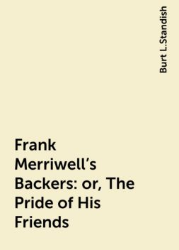 Frank Merriwell's Backers: or, The Pride of His Friends, Burt L.Standish