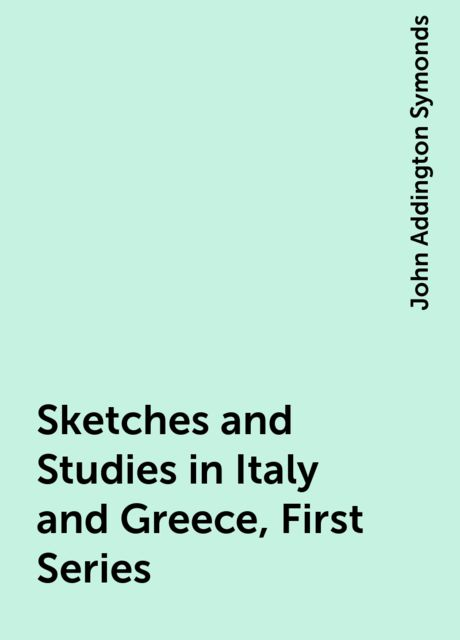 Sketches and Studies in Italy and Greece, First Series, John Addington Symonds