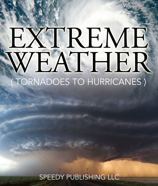 Extreme Weather (Tornadoes To Hurricanes), Speedy Publishing