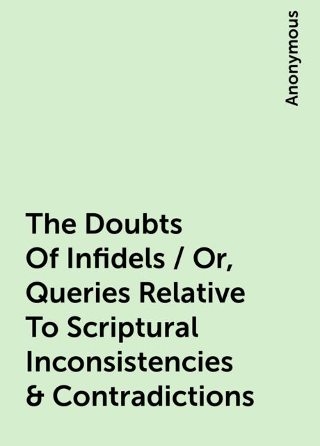 The Doubts Of Infidels / Or, Queries Relative To Scriptural Inconsistencies & Contradictions,