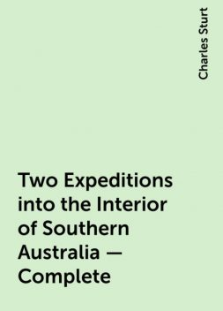 Two Expeditions into the Interior of Southern Australia — Complete, Charles Sturt