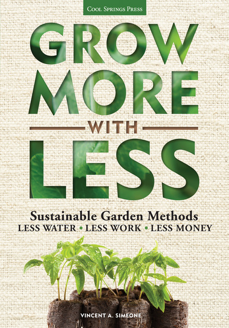 Grow More With Less: Sustainable Garden Methods: Less Water * Less Work * Less Money, Simeone, Vincent A.