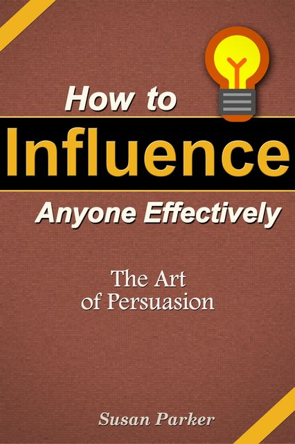 How to Influence Anyone Effectively: The Art of Persuasion, Susan JD Parker