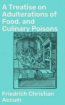 A Treatise on Adulterations of Food, and Culinary Poisons, Friedrich Christian Accum