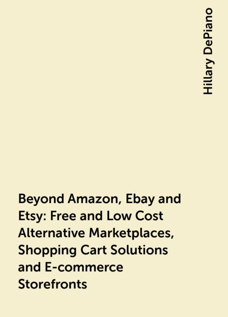 Beyond Amazon, Ebay and Etsy: Free and Low Cost Alternative Marketplaces, Shopping Cart Solutions and E-commerce Storefronts, Hillary DePiano