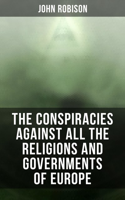 The Conspiracies Against All the Religions and Governments of Europe, John Robison