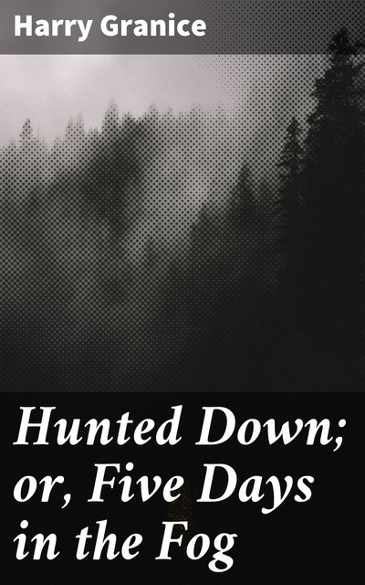 Hunted Down; or, Five Days in the Fog, Harry Granice