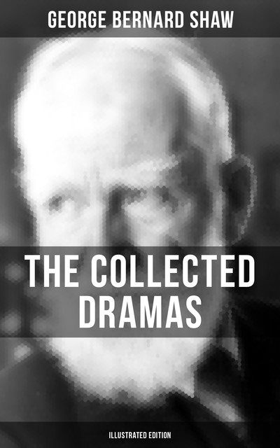 The Collected Dramas of George Bernard Shaw (Illustrated Edition), George Bernard Shaw