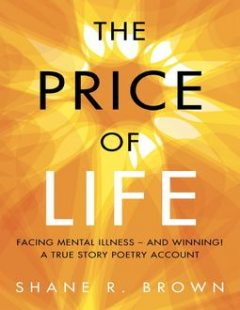 The Price of Life: Facing Mental Illness – and Winning! a True Story Poetry Account, Shane R. Brown