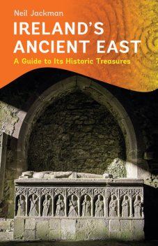 Ireland's Ancient East: A Guide to Its Historic Treasures, Neil Jackman