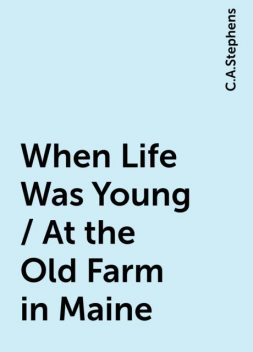 When Life Was Young / At the Old Farm in Maine, C.A.Stephens
