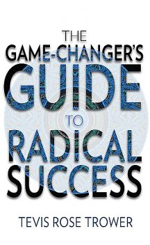 The Game Changer's Guide to Radical Success, Tevis Rose Trower