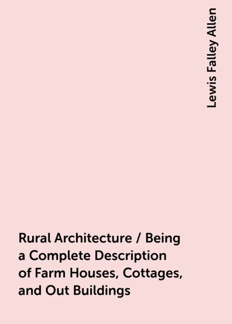 Rural Architecture / Being a Complete Description of Farm Houses, Cottages, and Out Buildings, Lewis Falley Allen