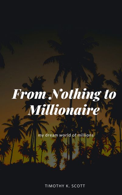 From Nothing to Millionaire, Timothy K. Scott