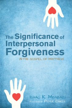 The Significance of Interpersonal Forgiveness in the Gospel of Matthew, Isaac K. Mbabazi