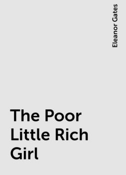 The Poor Little Rich Girl, Eleanor Gates