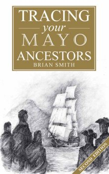 A Guide to Tracing your Mayo Ancestors, Brian Smith