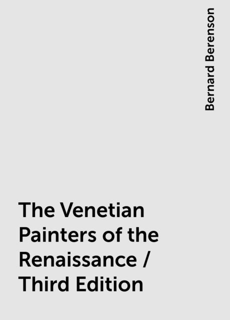 The Venetian Painters of the Renaissance / Third Edition, Bernard Berenson