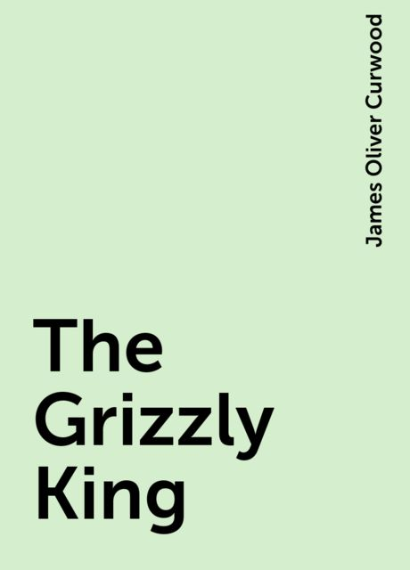 The Grizzly King, James Oliver Curwood
