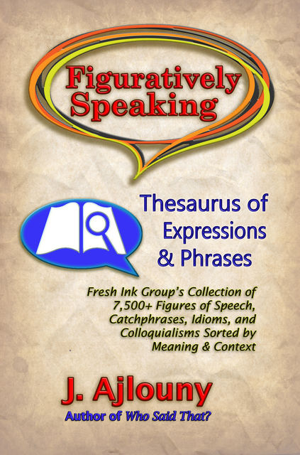 Figuratively Speaking: Thesaurus of Expressions &Phrases, J. Ajlouny