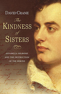 The Kindness of Sisters: Annabella Milbanke and the Destruction of the Byrons (Text Only), David Crane