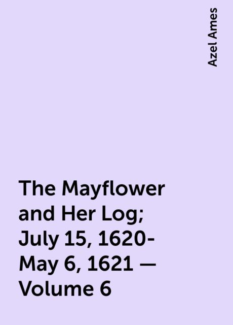 The Mayflower and Her Log; July 15, 1620-May 6, 1621 — Volume 6, Azel Ames