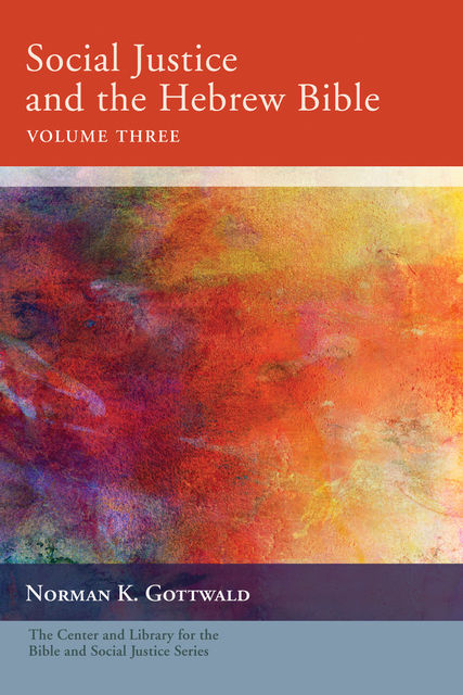 Social Justice and the Hebrew Bible, Volume Three, Norman K. Gottwald