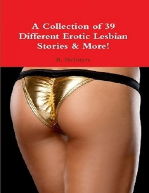 A Collection of 39 Different Erotic Lesbian Stories & More, B.McIntyre