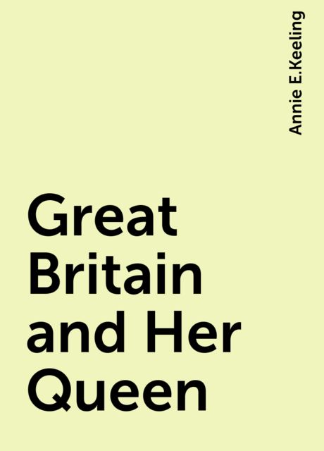 Great Britain and Her Queen, Annie E.Keeling