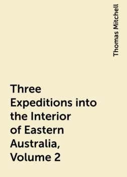 Three Expeditions into the Interior of Eastern Australia, Volume 2, Thomas Mitchell