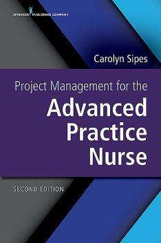Project Management for the Advanced Practice Nurse, Second Edition, APRN, PMP, CNS, FAAN, RN-BC, NEA-BC, Carolyn Sipes