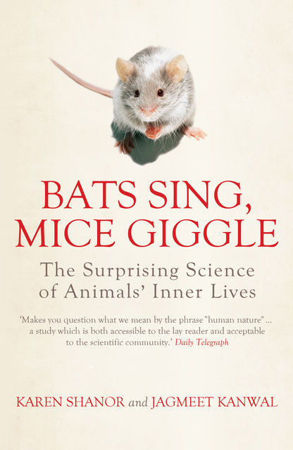 Bats Sing, Mice Giggle: The Surprising Science of Animals' Inner Lives, KAREN SHANOR, Jagmeet Kanwal