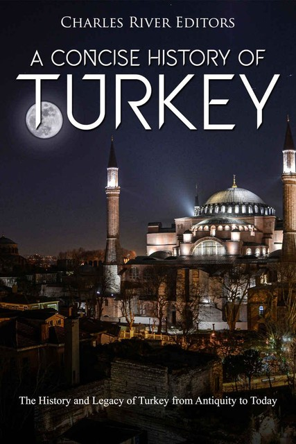 A Concise History of Turkey: The History and Legacy of Turkey from Antiquity to Today, Charles Editors