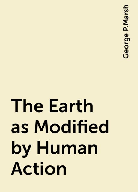 The Earth as Modified by Human Action, George P.Marsh