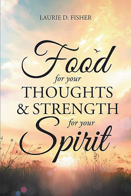 Food for Your Thoughts and Strength for Your Spirit, Laurie D. Fisher