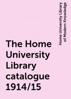 The Home University Library catalogue 1914/15, Home University Library of Modern Knowledge