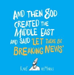 And Then God Created the Middle East and Said 'Let There Be Breaking News, Karl reMarks