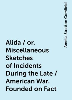 Alida / or, Miscellaneous Sketches of Incidents During the Late / American War. Founded on Fact, Amelia Stratton Comfield