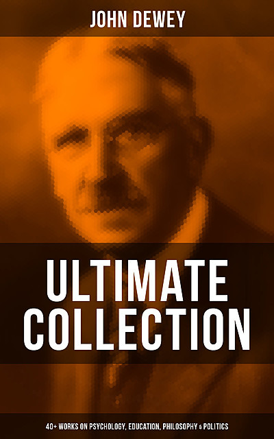 John Dewey – Ultimate Collection: 40+ Works on Psychology, Education, Philosophy & Politics, John Dewey