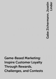 Game-Based Marketing: Inspire Customer Loyalty Through Rewards, Challenges, and Contests, Gabe Zichermann, Joselin Linder